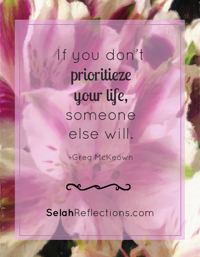 If you don't prioritize your life, someone else will. ~ Greg McKeown | SelahReflections.com